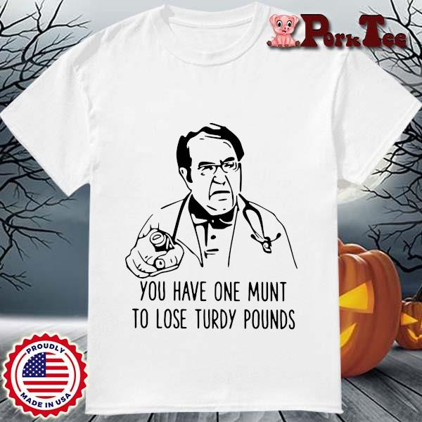 Dr Now you have one munt to lose turdy pounds shirt