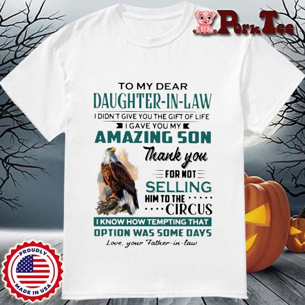 Eagles to my dear daughter in law I didn't give you the gift of life I gave you my amazing son shirt