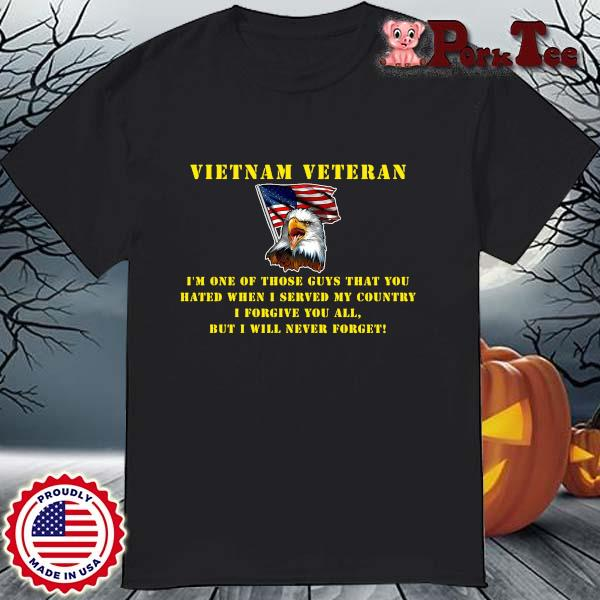 Eagles Vietnam veteran I'm one of those guys that you hated when I served shirt