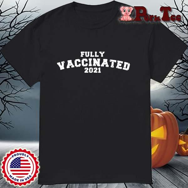 Fully vaccinated 2021 shirt