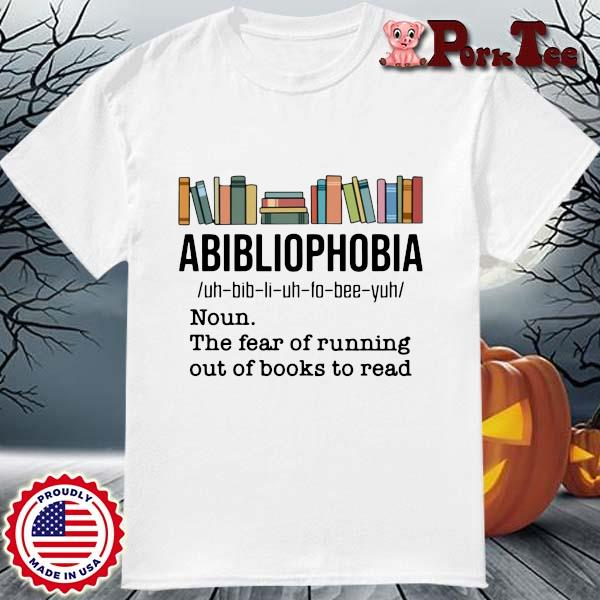 Funny abibliophobia noun the fear of running out of books to read shirt