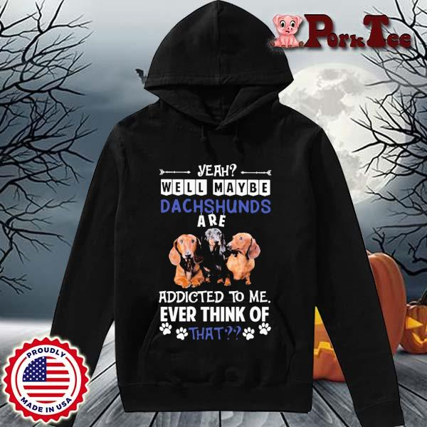 Yeah well maybe Dachshunds are addicted to Me ever think of that s Hoodie Porktee den