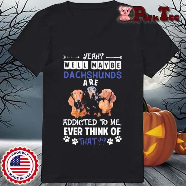 Yeah well maybe Dachshunds are addicted to Me ever think of that s Ladies Porktee den