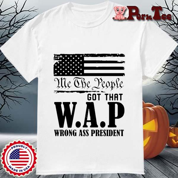 Me the people got that WAP wrong ass President shirt