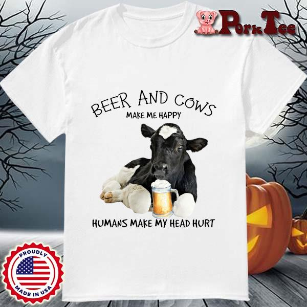 Beer and cows make Me happy humans make my head hurt shirt