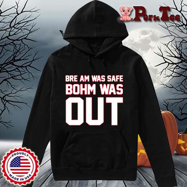 Bre Am Was Safe Bohm Was Out Shirt Hoodie Porktee den