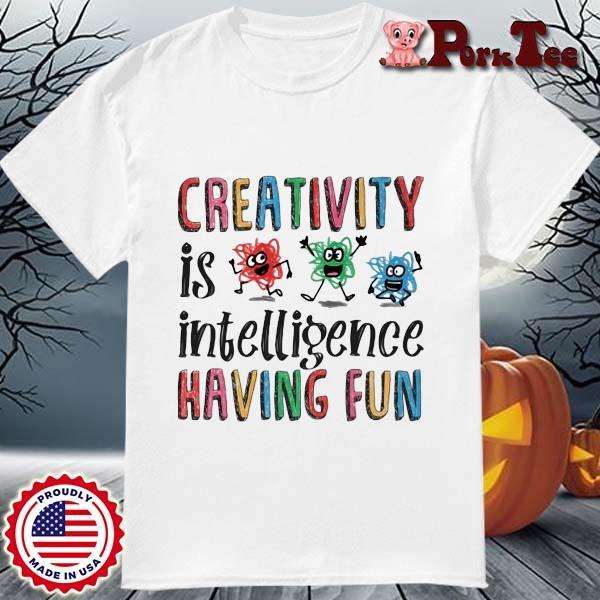 Creativity is intelligence having fun shirt