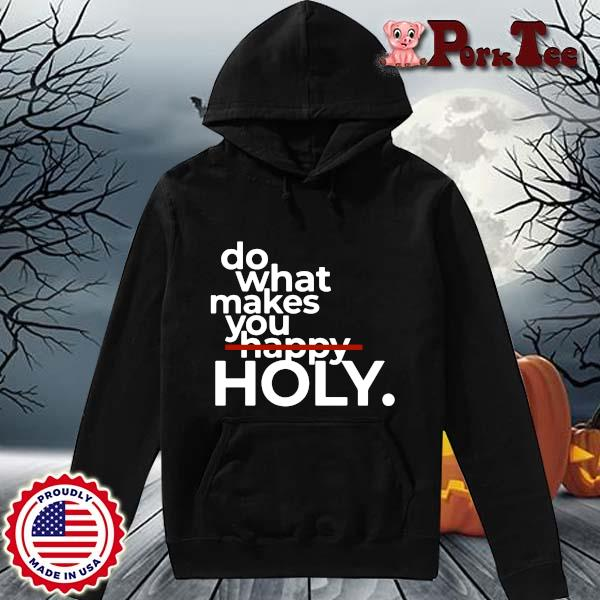 Do What Makes You Happy Holy Shirt Hoodie Porktee den