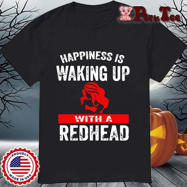 Happiness is waking up with a redhead shirt