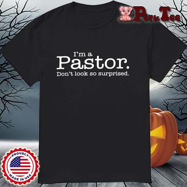 I'm A Pastor Don't Look So Surprised Shirt