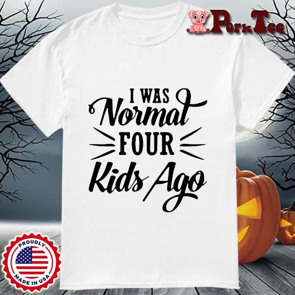 I was normal four kids ago shirt