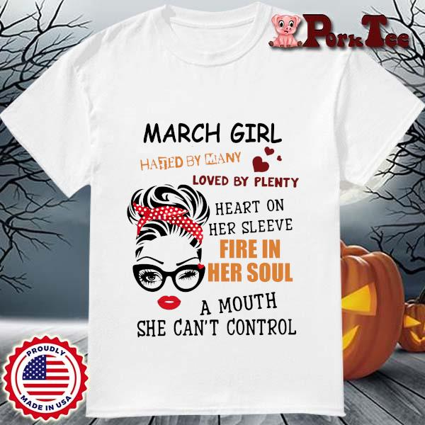 March girl hated by many loved by plenty heart on her sleeve fire in her soul a mou shirt
