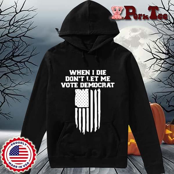 When I die don't let Me vote democrat s Hoodie Porktee den