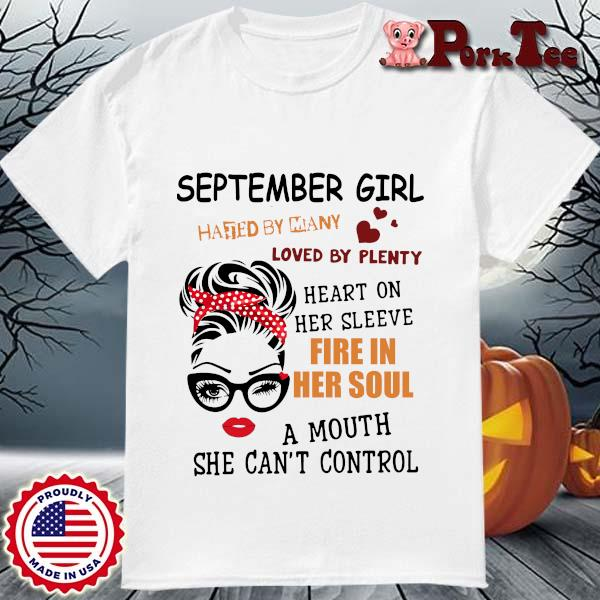 September girl hated by many loved by plenty heart on her sleeve fire in her soul a mou shirt