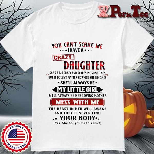 You can_t scare Me I have a crazy daughter she_s a bit crazy and scares Me sometimes shirt