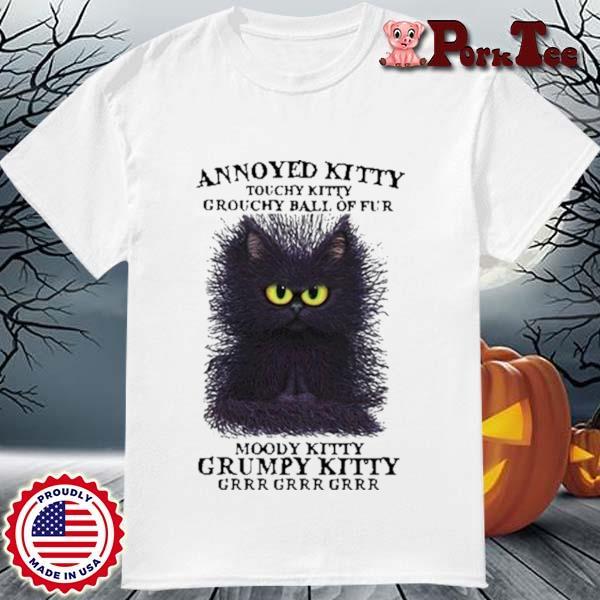 Cat Annoyed Kitty Touchy Kitty Grouchy Ball Of Fur Moody Kitty Grumpy Kitty Grr Shirt