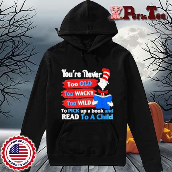 Dr Seuss You're Never Too Old Too Wacky Too Wild To Pick Up A Book And Read To A Child Shirt Hoodie Porktee den