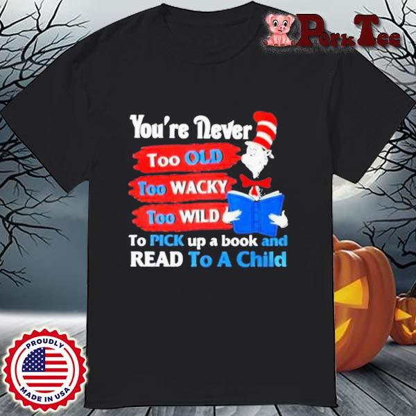Dr Seuss You're Never Too Old Too Wacky Too Wild To Pick Up A Book And Read To A Child Shirt