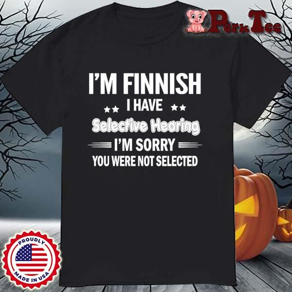 I'm finnish I have selective hearing I'm sorry you were not selected shirt