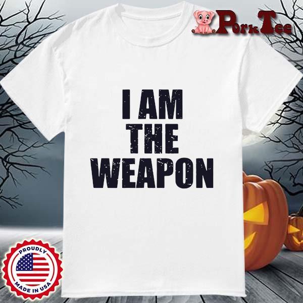 I am the weapon shirt