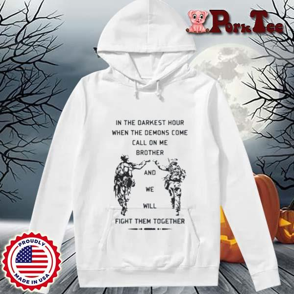 In The Darkest Hour When The Demons Come Call On Me Brother And We Will Fight Them Together Shirt Hoodie Porktee trang