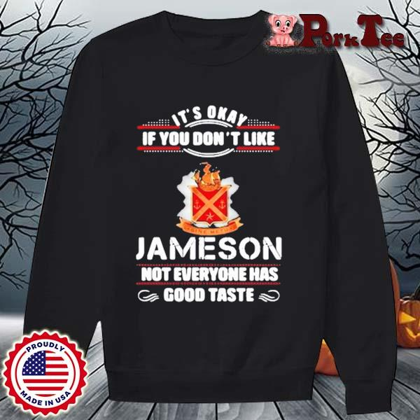 It's Okay If You Don't Like Jameson Not Everyone Has Good Taste Shirt Sweater Porktee den