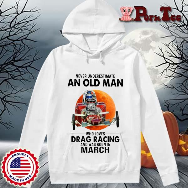 Never Underestimate An Old Man Drag Racing March Sunset Shirt Hoodie Porktee trang