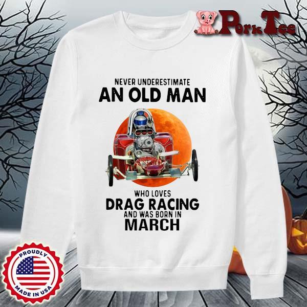 Never Underestimate An Old Man Drag Racing March Sunset Shirt Sweater Porktee trang
