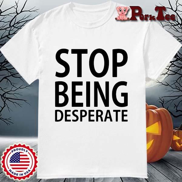 Stop being desperate shirt(1)
