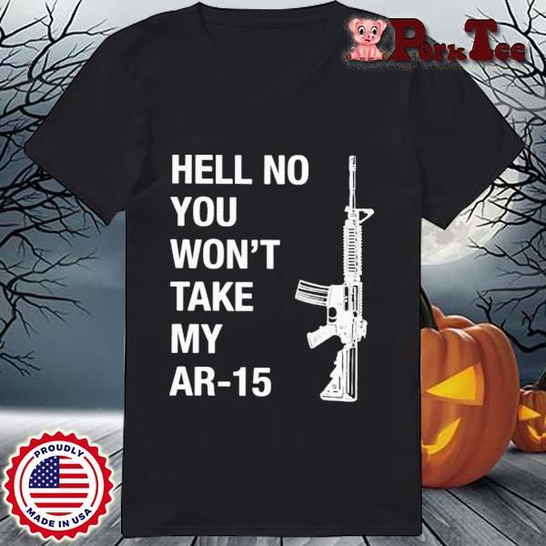 Hell No You Won_t Take My AR-15 Shirt