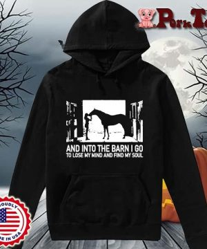 _And into the barn I go to lose my mind and find my soul s Hoodie Porktee den