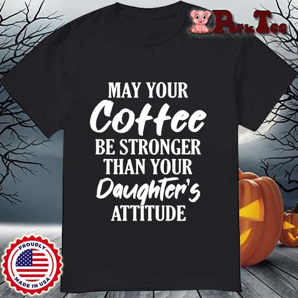 May your coffee be stronger than your daughter_s attitude shirt
