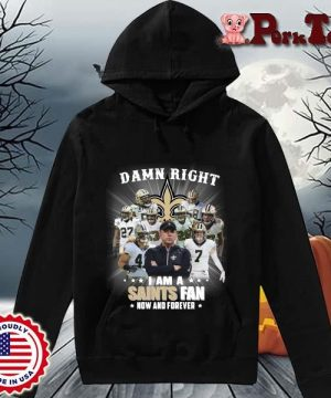 Damn right I am a New Orleans Saints fan now and forever s Hoodie Porktee den