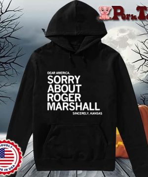Dear America sorry about roger marshall sincerely Kansas s Hoodie Porktee den