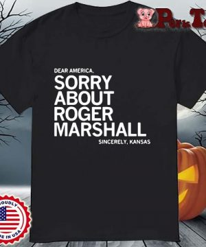 Dear America sorry about roger marshall sincerely Kansas shirt
