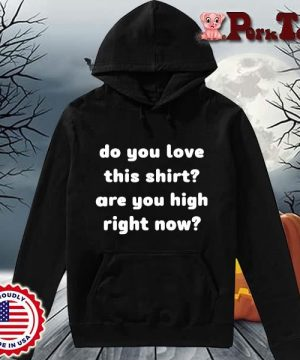 Do you love this shirt are you high right now s Hoodie Porktee den