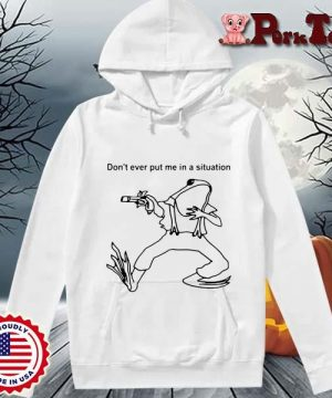 Frog Don't Ever Put Me In A Situation T-Shirt Hoodie Porktee trang