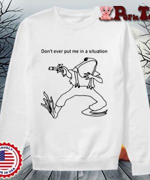 Frog Don't Ever Put Me In A Situation T-Shirt Sweater Porktee trang