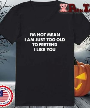 I'm not mean I am just too old to pretend I like you s Ladies Porktee den