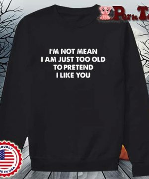 I'm not mean I am just too old to pretend I like you s Sweater Porktee den