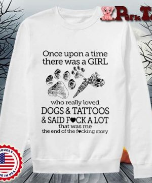 Once upon a time there was a girl who really loved dogs and tattoos and said fuck a lot s Sweater Porktee trang